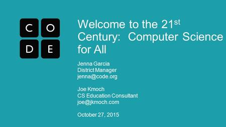 Welcome to the 21 st Century: Computer Science for All Jenna Garcia District Manager Joe Kmoch CS Education Consultant October.