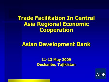 1 Trade Facilitation In Central Asia Regional Economic Cooperation Asian Development Bank 11-13 May 2009 Dushanbe, Tajikistan.