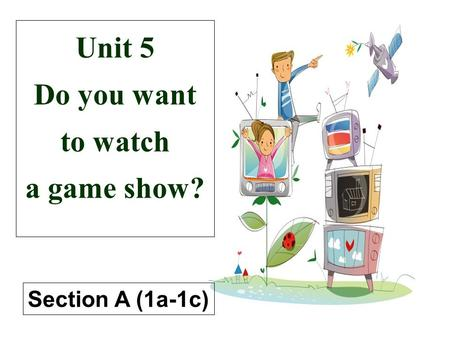Unit 5 Do you want to watch a game show? Section A (1a-1c)