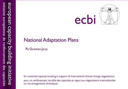 European capacity building initiativeecbi National Adaptation Plans Pa Ousman Jarju european capacity building initiative initiative européenne de renforcement.