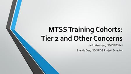 MTSS Training Cohorts: Tier 2 and Other Concerns Jacki Harasym, ND DPI Title I Brenda Oas, ND SPDG Project Director.