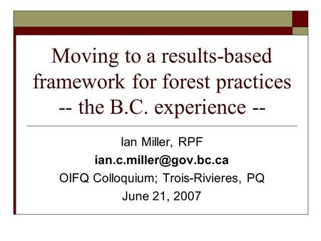 Moving to a results-based framework for forest practices -- the B.C. experience -- Ian Miller, RPF OIFQ Colloquium; Trois-Rivieres,