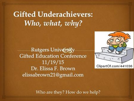 2015 Rutgers Gifted Education Conference Who are they? How do we help?