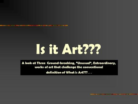 "Is it Art??? A look at Three Ground-breaking, ""Unusual"", Extraordinary, works of art that challenge the conventional definition of What is Art??? …"