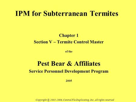 IPM for Subterranean Termites Chapter 1 Section V – Termite Control Master of the Pest Bear & Affiliates Service Personnel Development Program 2005 Copyright.