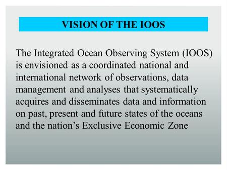 The Integrated Ocean Observing System (IOOS) is envisioned as a coordinated national and international network of observations, data management and analyses.