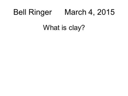 Bell Ringer March 4, 2015 What is clay? BR: