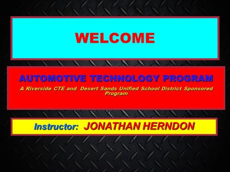 WELCOME AUTOMOTIVE TECHNOLOGY PROGRAM A Riverside CTE and Desert Sands Unified School District Sponsored Program Instructor: JONATHAN HERNDON.