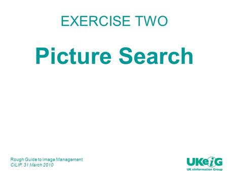 Rough Guide to Image Management CILIP, 31 March 2010 EXERCISE TWO Picture Search.