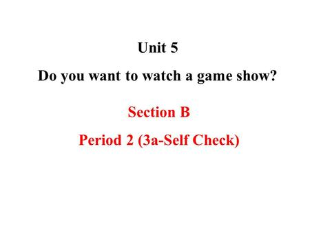 Unit 5 Do you want to watch a game show? Section B Period 2 (3a-Self Check)