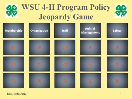 1 WSU 4-H Program Policy Jeopardy Game Game Instructions 20 30 10 20 30 10 20 30 10 30 10 20 30 10 MembershipOrganizationStaff Animal Management Safety.