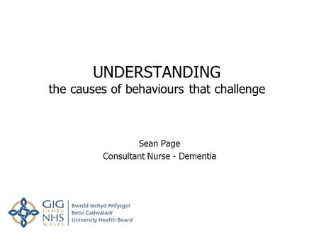 UNDERSTANDING the causes of behaviours that challenge Sean Page Consultant Nurse - Dementia.
