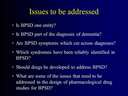 Issues to be addressed Is BPSD one entity? Is BPSD part of the diagnosis of dementia? Are BPSD symptoms which cut across diagnoses? Which syndromes have.