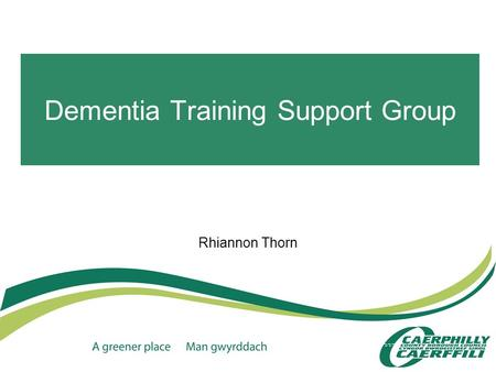 Dementia Training Support Group Rhiannon Thorn. Why have a support group? This year again the demand for dementia training has continued to increase but.