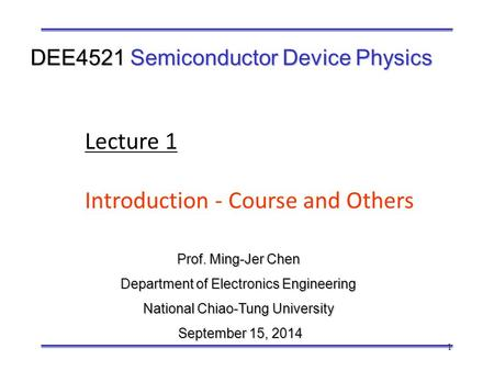 1 Prof. Ming-Jer Chen Department of Electronics Engineering National Chiao-Tung University September 15, 2014 September 15, 2014 DEE4521 Semiconductor.