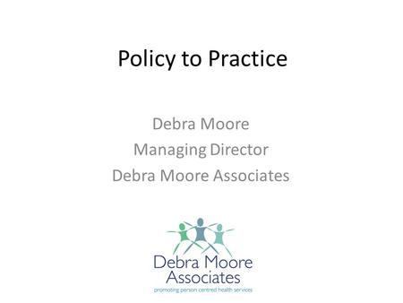 Policy to Practice Debra Moore Managing Director Debra Moore Associates.