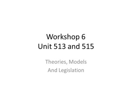Workshop 6 Unit 513 and 515 Theories, Models And Legislation.