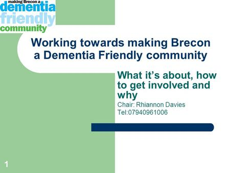 1 Working towards making Brecon a Dementia Friendly community What it's about, how to get involved and why Chair: Rhiannon Davies Tel:07940961006.