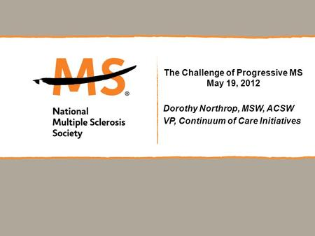 The Challenge of Progressive MS May 19, 2012 Dorothy Northrop, MSW, ACSW VP, Continuum of Care Initiatives.