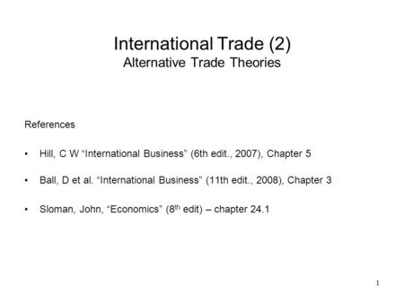"1 International Trade (2) Alternative Trade Theories References Hill, C W ""International Business"" (6th edit., 2007), Chapter 5 Ball, D et al. ""International."