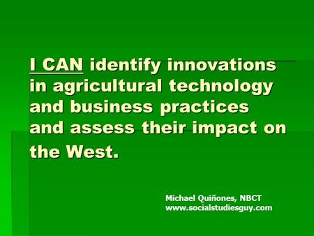 I CAN identify innovations in agricultural technology and business practices and assess their impact on the West. Michael Quiñones, NBCT www.socialstudiesguy.com.