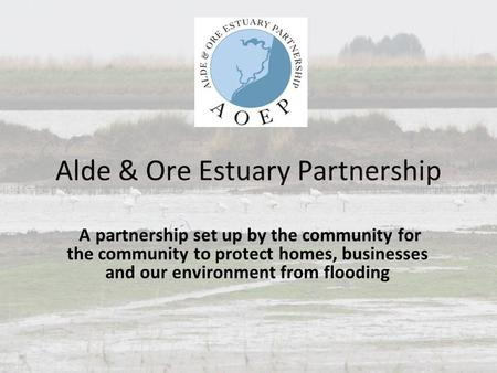 Alde & Ore Estuary Partnership A partnership set up by the community for the community to protect homes, businesses and our environment from flooding.