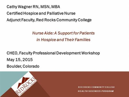 HEALTH SCIENCES PROGRAM RED ROCKS COMMUNITY COLLEGE Cathy Wagner RN, MSN, MBA Certified Hospice and Palliative Nurse Adjunct Faculty, Red Rocks Community.