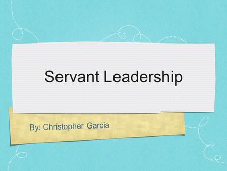 By: Christopher Garcia Servant Leadership. What is Servant Leadership? Idea was first coined by Robert Greenleaf in The Servant as Leader, an essay published.