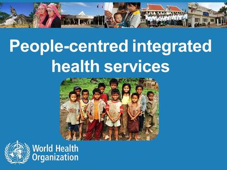 "People-centred integrated health services. ""In my country, access to treatment is a very big challenge if one is not known by a health worker or comes."