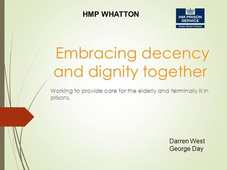 Embracing decency and dignity together Darren West George Day HMP WHATTON Working to provide care for the elderly and terminally ill in prisons.