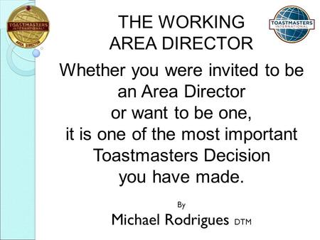 THE WORKING AREA DIRECTOR Whether you were invited to be an Area Director or want to be one, it is one of the most important Toastmasters Decision you.