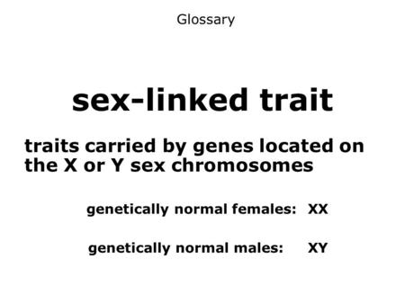 Sex-linked trait traits carried by genes located on the X or Y sex chromosomes genetically normal females:XX genetically normal males:XY Glossary.