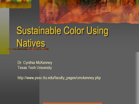 Sustainable Color Using Natives Dr. Cynthia McKenney Texas Tech University