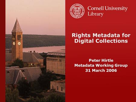 Rights Metadata for Digital Collections Peter Hirtle Metadata Working Group 31 March 2006.