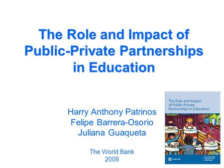 The Role and Impact of Public-Private Partnerships in Education Harry Anthony Patrinos Felipe Barrera-Osorio Juliana Guaqueta The World Bank 2009.