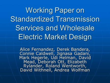Working Paper on Standardized Transmission Services and Wholesale Electric Market Design Alice Fernandez, Derek Bandera, Connie Caldwell, Jignasa Gadani,