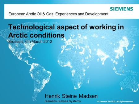 © Siemens AG 2011. All rights reserved European Arctic Oil & Gas: Experiences and Development Technological aspect of working in Arctic conditions Brussels,