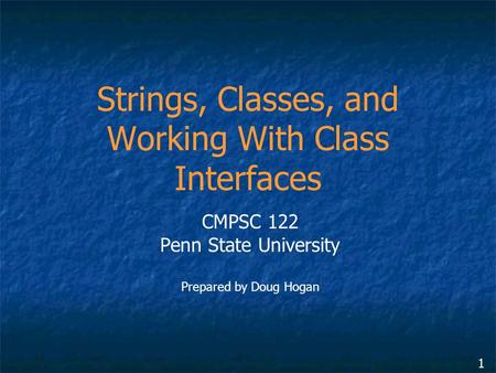 1 Strings, Classes, and Working With Class Interfaces CMPSC 122 Penn State University Prepared by Doug Hogan.