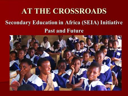 AT THE CROSSROADS Secondary Education in Africa (SEIA) Initiative Past and Future.