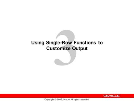 3 Copyright © 2009, Oracle. All rights reserved. Using Single-Row Functions to Customize Output.