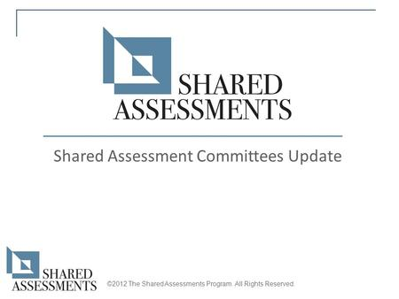 Shared Assessment Committees Update ©2012 The Shared Assessments Program. All Rights Reserved.
