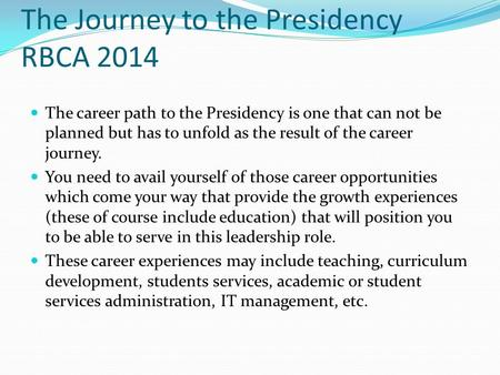 The Journey to the Presidency RBCA 2014 The career path to the Presidency is one that can not be planned but has to unfold as the result of the career.