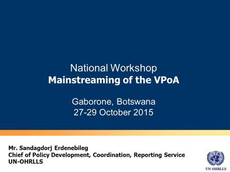 UN-OHRLLS National Workshop Mainstreaming of the VPoA Gaborone, Botswana 27-29 October 2015 Mr. Sandagdorj Erdenebileg Chief of Policy Development, Coordination,