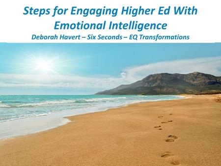 Steps for Engaging Higher Ed With Emotional Intelligence Deborah Havert – Six Seconds – EQ Transformations.
