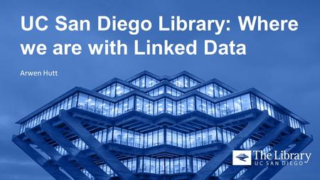 UC San Diego Library: Where we are with Linked Data Arwen Hutt.