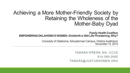 Achieving a More Mother-Friendly Society by Retaining the Wholeness of the Mother-Baby Dyad Family Health Coalition EMPOWERING OKLAHOMA'S WOMEN: Childbirth.