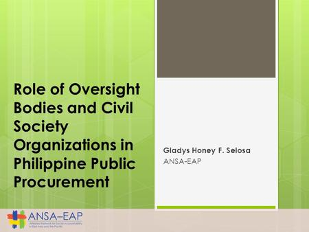 Role of Oversight Bodies and Civil Society Organizations in Philippine Public Procurement Gladys Honey F. Selosa ANSA-EAP.