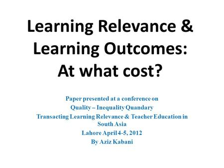 Learning Relevance & Learning Outcomes: At what cost? Paper presented at a conference on Quality – Inequality Quandary Transacting Learning Relevance &
