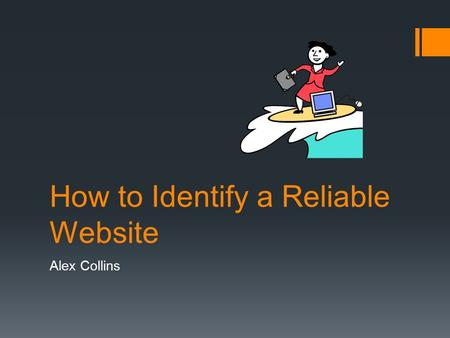 How to Identify a Reliable Website Alex Collins. Why do we need to?  The Internet contains some very valuable, high-quality information sources, but.