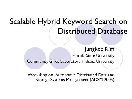 Scalable Hybrid Keyword Search on Distributed Database Jungkee Kim Florida State University Community Grids Laboratory, Indiana University Workshop on.